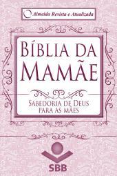 Bíblia da Mamãe - Almeida Revista e Atualizada: Sabedoria de Deus para as mães