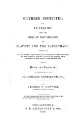 Southern institutes, or, An inquiry into the origin and early prevalence of slavery and the slave-trade: with an analysis of the laws, history, and government of the institution in the principal nations, ancient and modern, from the earliest ages down to the present time : with notes and comments in defence of the southern institutions