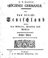 Origines Germaniæ: oder das älteste Teutschland unter den Römen, Franken und Sachten