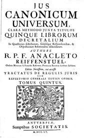 Ius Canonicum Universum: Clara Methodo Juxta Titulos Quinque Librorum Decretalium In Quaestiones distributum, solidisque Responsionibus, & Objectionum Solutionibus dilucidatum, Volume 5