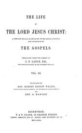 The Life of The Lord Jesus Christ: A Complete Critical Examination of the Origin, Contents and Connection of the Gospels