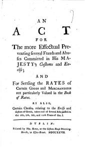 An Act for the More Effectual Preventing Several Frauds and Abuses Committed in His Majesty's Customs and Excise: And for Settling the Rates of Certain Goods and Merchandizes Not Particularly Valued in the Book of Rates. As Also, Certain Clauses, ... Taken Out of Several Acts Passed in the 6th, 7th, 8th, and 12th Years of Geo.I.