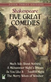 Five Great Comedies: Much Ado About Nothing, Twelfth Night, A Midsummer Night's Dream, As You Like It and The Merry Wives