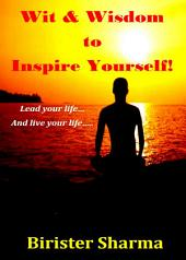 Wit & Wisdom to Inspire Yourself!: Lead your life… And live your life….
