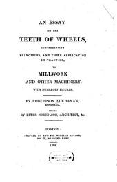 An Essay on the Teeth of Wheels: Comprehending Principles, and Their Application in Practice, to Millwork and Other Machinery : with Numerous Figures