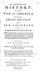 An Impartial History of the War in America, Between Great Britain and Her Colonies, from Its Commencement to the End of the Year 1779: Exhibiting a Circumstantial, Connected, and Complete Account of the Real Causes, Rise, and Progress of the War, Interspersed with Anecdotes and Characters of the Different Commanders, and Accounts of Such Personages in Congress as Have Distinguished Themselves During the Contest