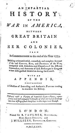 An Impartial History of the War in America  Between Great Britain and Her Colonies  from Its Commencement to the End of the Year 1779 PDF
