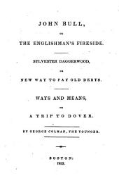 John Bull: Or, The Englishman's Fireside ; Sylvester Daggerwood : Or, New Way to Pay Old Debts ; Ways and Means : Or, A Trip to Dover