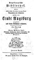 Augsburgische Bibliothek oder historisch kritisch literarisches Verzeichniss aller Schriften  welche die Stadt Augsburg angehen und deren Geschichte erl  utern PDF