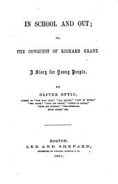 In School and Out: Or, The Conquest of Richard Grant. A Story for Young People