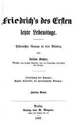Friedrich's des Ersten letzte Lebenstage: Historischer Roman in drei Bänden, von Julius Bacher. Fortsetzung des Romans Sophie Charlotte, die philosphische Königin, Band 2