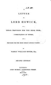 A letter to lord Howick on a legal provision for the Irish poor, commutation of tithes, and a provision for the Irish Roman catholic clergy