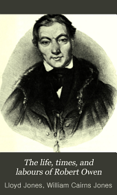 The Life, Times, and Labours of Robert Owen: Volume 1