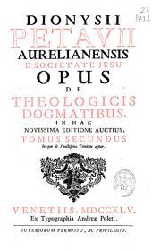 Dionysii Petavii ... Opus de theologicis dogmatibus ...: In quo de Sanctissima Trinitate agitur. Tomus secundus, Volume 2
