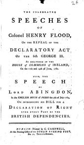 The Celebrated Speeches of Colonel Henry Flood, on the Repeal of the Declaratory Act of the 6th George 1st. as Delivered in the House of Commons of Ireland, on the 11th and 14th of June, 1782. Also, the Speech of Lord Abingdon, in the English House of Peers the 5th of July 1782, on Introducing His Bill for a Declaration of Right Over Every Part of the British Dependencies: Volume 2