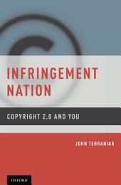 Infringement Nation: Copyright 2.0 and You: Copyright 2.0 and You