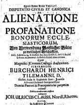 Disputatio civilis et canonica de alienatione et profanatione bonorum ecclesiasticorum: von Verwendung geistlicher Güter zu weltlichen Geschäfften