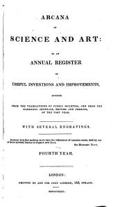 Arcana of Science and Art, Or an Annual Register of Popular Inventions and Improvements, Abridged from the Transactions of Public Societies, and from the Scientific Journals, British and Foreign, of the Past Year: Volume 4; Volume 1831
