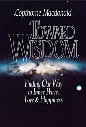 Toward Wisdom: Finding Our Way to Inner Peace, Love & Happiness