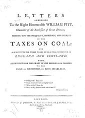 Letters addressed to the Right Honourable William Pitt, chancellor of the Exchequer of Great Britain; pointing out the inequality, oppression, and impolicy of the taxes on coal : and a substitute for these taxes on all coals consumed in England and Scotland: Also, a substitute for the grant of one shilling per chalder to the Duke of Richmond by King Charles II.