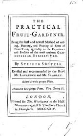 The Practical Fruit-gardener: Being the Best and Newest Method of Raising, Planting, and Pruning All Sorts of Fruit-trees, Agreeably to the Experience and Practice of the Most Eminent Gardeners and Nursery-men