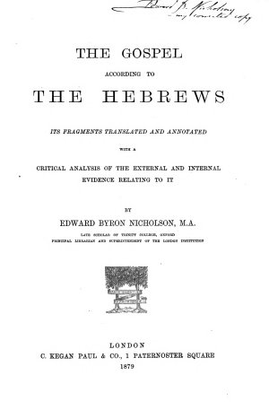 The Gospel according to the Hebrews  its fragments tr  and annotated  with a critical analysis of the evidence relating to it  by E B  Nicholson   With  Corrections and suppl  notes