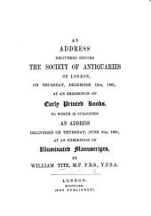 An Address delivered before the Society of Antiquaries of London ... December 12th 1861, at an exhibition of early printed books. To which is subjoined an address delivered ... June 6th, 1861, at an exhibition of illuminated manuscripts