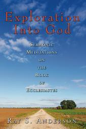 Exploration Into God: Sermonic Meditations on the Book of Ecclesiastes