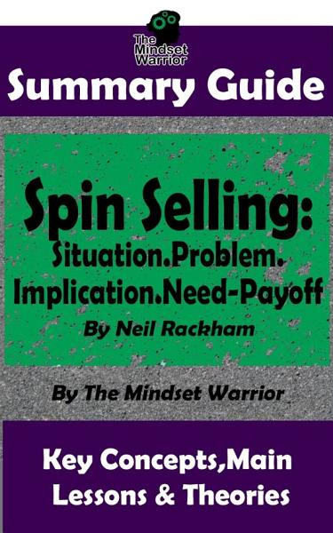 SUMMARY: Spin Selling: Situation. Problem. Implication. Need-Payoff: by Neil Rackham   the MW Summary Guide