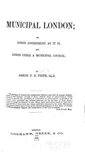 Municipal London: Or, London Government as it Is, and London Under a Municipal Council