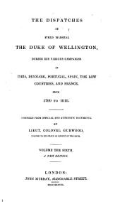 The Dispatches of Field Marshal the Duke of Wellington: During His Various Campaigns in India, Denmark, Portugal, Spain, the Low Countries, and France, from 1799 to 1818, Volume 6