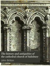The History and Antiquities of the Cathedral Church of Salisbury: Illustrated with a Series of Engravings, of Views, Elevations, Plans, and Details of that Edifice: Also Etchings of the Ancient Monuments and Sculpture: Including Biographical Anecdotes of the Bishops, and of Other Eminent Persons Connected with the Church