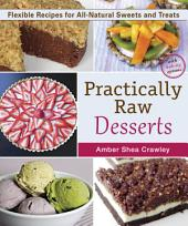 Practically Raw Desserts: Flexible Recipes for All-Natural Sweets and Treats