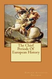 The Chief Periods of European History: Six Lectures Read in the University of Oxford in Trinity Term, 1885, with an Essay on Greek Cities Under Roman Rule