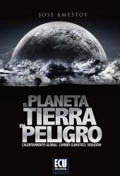 El Planeta Tierra en peligro: Calentamiento Global, Cambio Climático, Soluciones.
