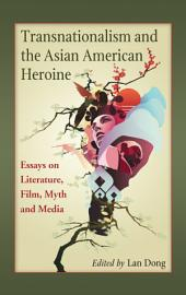 Transnationalism and the Asian American Heroine: Essays on Literature, Film, Myth and Media