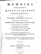 Memoirs of the Reign of Queen Elizabeth, from the Year 1581 Till Her Death: In which the Secret Intrigues of Her Court, and the Conduct of Her Favourite, Robert Earl of Essex, Both at Home and Abroad, are Particularly Illustrated : from the Original Papers of His Intimate Friend, Anthony Bacon, Esquire, and Other Manuscripts Never Before Published, Volume 2