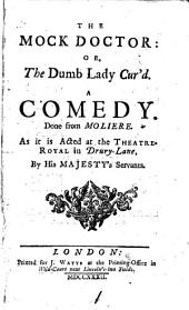 The Mock Doctor, Or, The Dumb Lady Cur'd: A Comedy