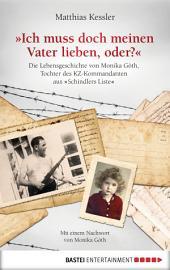 """Ich muss doch meinen Vater lieben, oder?: Die Lebensgeschichte der Monika Göth, der Tochter des KZ-Kommandanten aus """"Schindlers Liste"""