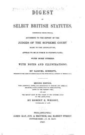 Digest of Select British Statutes, Comprising Those Which, According to the Report of the Judges of the Supreme Court Made to the Legislature, Appear to be in Force in Pennsylvania: With Some Others. With Notes and Illustrations