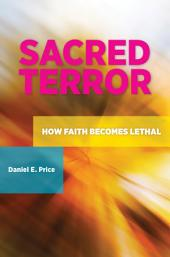 Sacred Terror: How Faith Becomes Lethal: How Faith Becomes Lethal