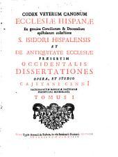 Codex veterum Canonum Ecclesiae Hispanae ex genuina Conciliorum et Decretalium epistolarum collectione S. Isidori Hispalensis et de antiquitate Ecclesiae praesertim Occidentalis dissertationes