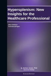 Hypersplenism: New Insights for the Healthcare Professional: 2011 Edition: ScholarlyPaper