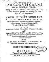 De Virginis Partv, Lyricorvm Carminvm: Libelli Tres : Ter Novem Odas, Metrorvm Totidem ac diuersorum generum, rara iucundaq[ue] Experientia complectentes: ... Maximiliano, Philippo et Ferdinando ... consecrati