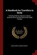 A Handbook for Travellers in Sicily  Including Palermo  Messina  Catania  Syracuse  Etna  and the Ruins of the Greek Temples PDF
