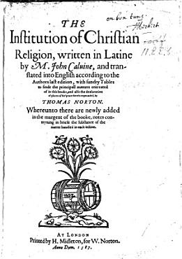 The Institution of Christian Religion  Wrytten in Latine by Maister Ihon Caluin  and Translated Into Englysh According to the Authors Last Edition by T  N   I e  Thomas Norton  B L  PDF