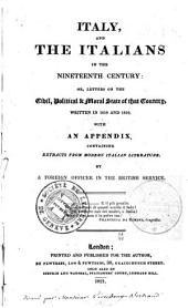 Italy, and the Italians in the Nineteenth Century: Or, Letters on the Civil, Political & Moral State of that Country, Written in 1818 and 1819. With an Appendix, Containing Extracts from Modern Italian Literature. By a Foreign Officer in the British Service. ..