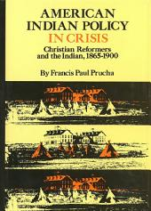American Indian Policy in Crisis: Christian Reformers and the Indian, 1865–1900