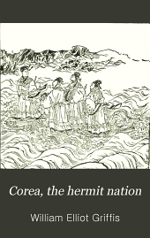 Corea, the Hermit Nation: I. Ancient and Mediæval History. II. Political and Social Corea. III. Modern and Recent History