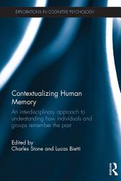 Contextualizing Human Memory: An interdisciplinary approach to understanding how individuals and groups remember the past